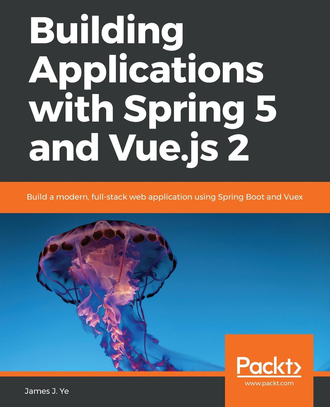 James J. Ye Building Applications with Spring 5 and Vue.js 2