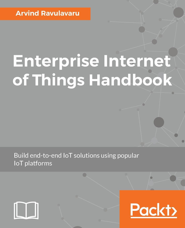 Arvind Ravulavaru Enterprise Internet of Things Handbook hwaiyu geng internet of things and data analytics handbook
