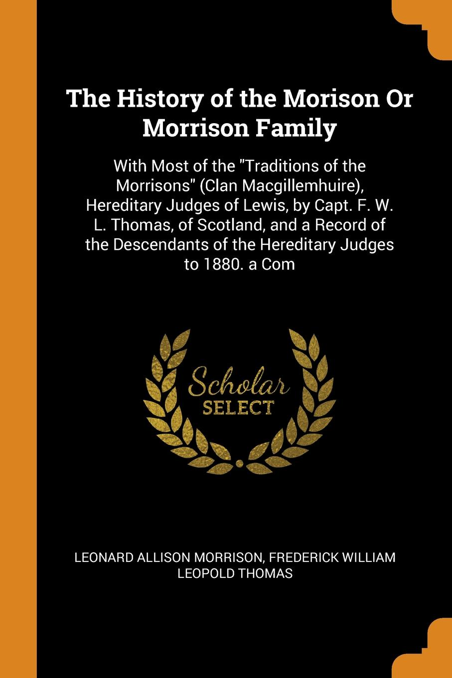 Leonard Allison Morrison, Frederick William Leopold Thomas The History of the Morison Or Morrison Family. With Most of the Traditions of the Morrisons (Clan Macgillemhuire), Hereditary Judges of Lewis, by Capt. F. W. L. Thomas, of Scotland, and a Record of the Descendants of the Hereditary Judges to 188... thomas j jenkins the judges of faith