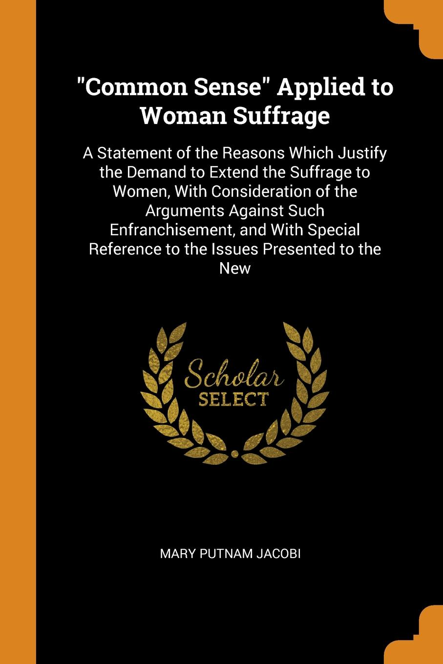 "Mary Putnam Jacobi. ""Common Sense"" Applied to Woman Suffrage. A Statement of the Reasons Which Justify the Demand to Extend the Suffrage to Women, With Consideration of the Arguments Against Such Enfranchisement, and With Special Reference to the Issues Presented to ..."