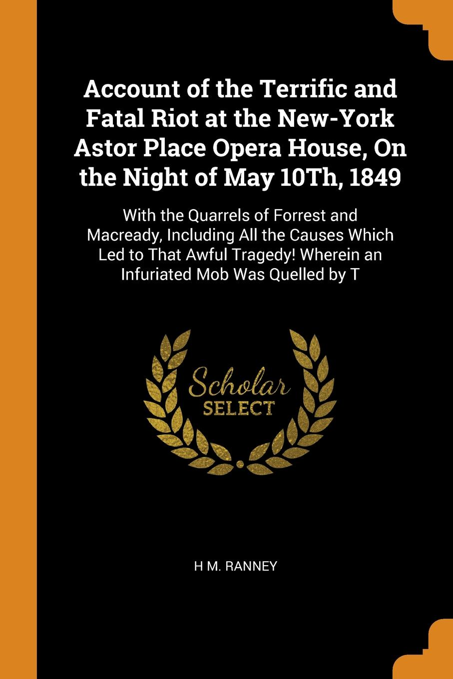 Account of the Terrific and Fatal Riot at the New-York Astor Place Opera House, On the Night of May 10Th, 1849. With the Quarrels of Forrest and Macready, Including All the Causes Which Led to That Awful Tragedy! Wherein an Infuriated Mob Was Quel...