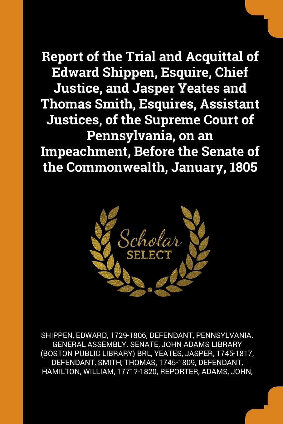 Edward Shippen Report of the Trial and Acquittal of Edward Shippen, Esquire, Chief Justice, and Jasper Yeates and Thomas Smith, Esquires, Assistant Justices, of the Supreme Court of Pennsylvania, on an Impeachment, Before the Senate of the Commonwealth, January,... henry flanders the lives and times of the chief justices of the supreme court of the united states volume 2