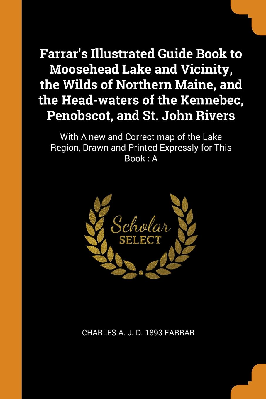 Charles A. J. d. 1893 Farrar Farrar's Illustrated Guide Book to Moosehead Lake and Vicinity, the Wilds of Northern Maine, and the Head-waters of the Kennebec, Penobscot, and St. John Rivers. With A new and Correct map of the Lake Region, Drawn and Printed Expressly for This B... felix j palma the map of time and the turn of the screw