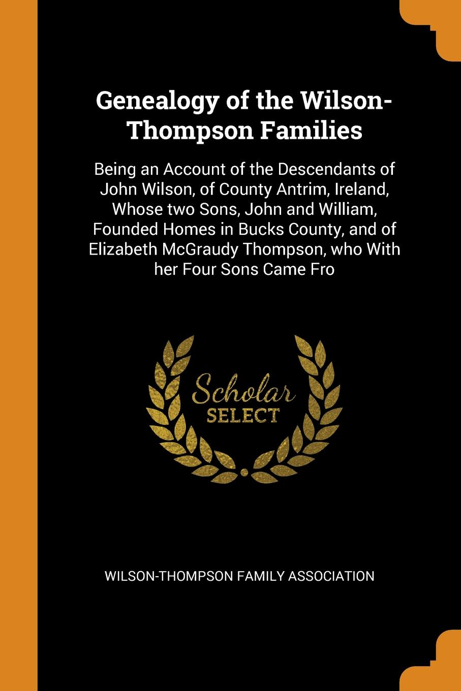 Genealogy of the Wilson-Thompson Families. Being an Account of the Descendants of John Wilson, of County Antrim, Ireland, Whose two Sons, John and William, Founded Homes in Bucks County, and of Elizabeth McGraudy Thompson, who With her Four Sons C... john wilson in faith work and war