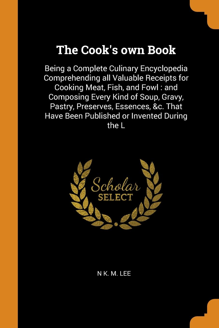 The Cook`s own Book. Being a Complete Culinary Encyclopedia Comprehending all Valuable Receipts for Cooking Meat, Fish, and Fowl : and Composing Every Kind of Soup, Gravy, Pastry, Preserves, Essences, &c. That Have Been Published or Invented Durin...