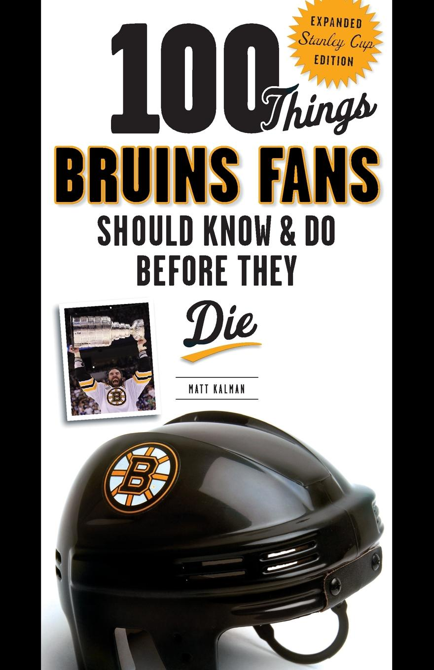 Matt Kalman 100 Things Bruins Fans Should Know & Do Before They Die