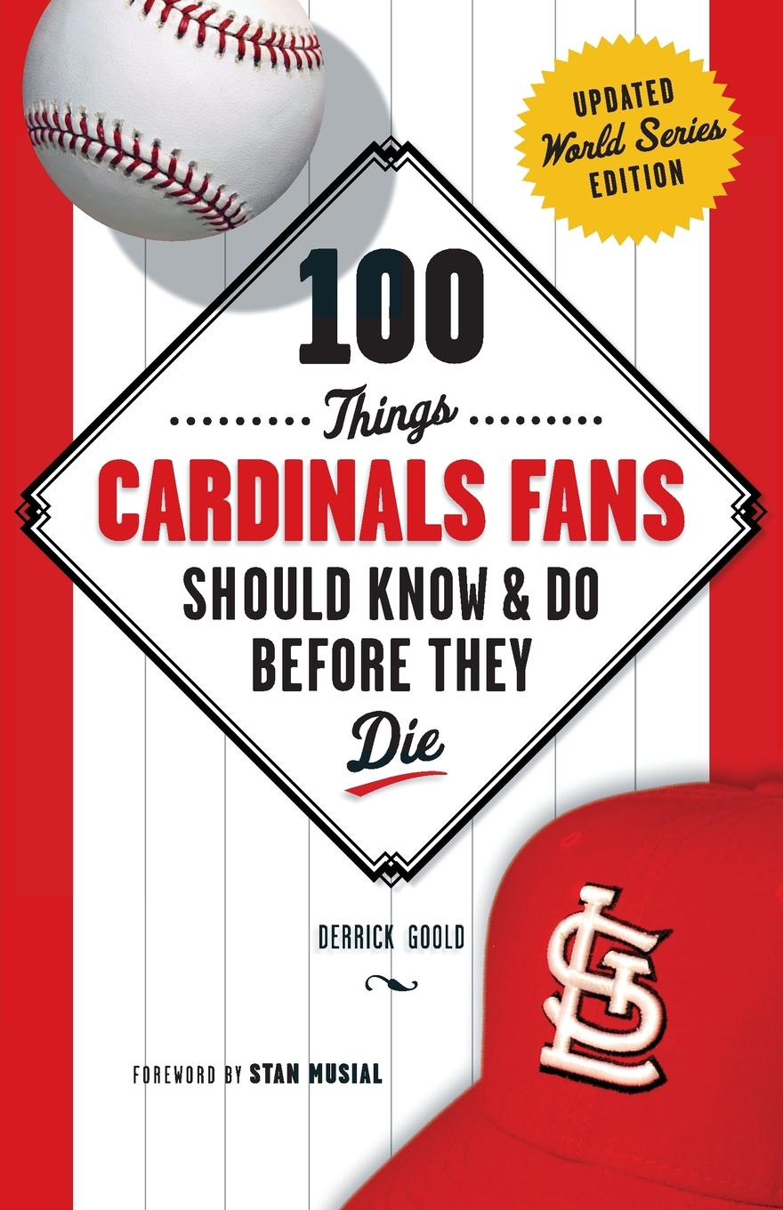 Derrick Goold 100 Things Cardinals Fans Should Know & Do Before They Die