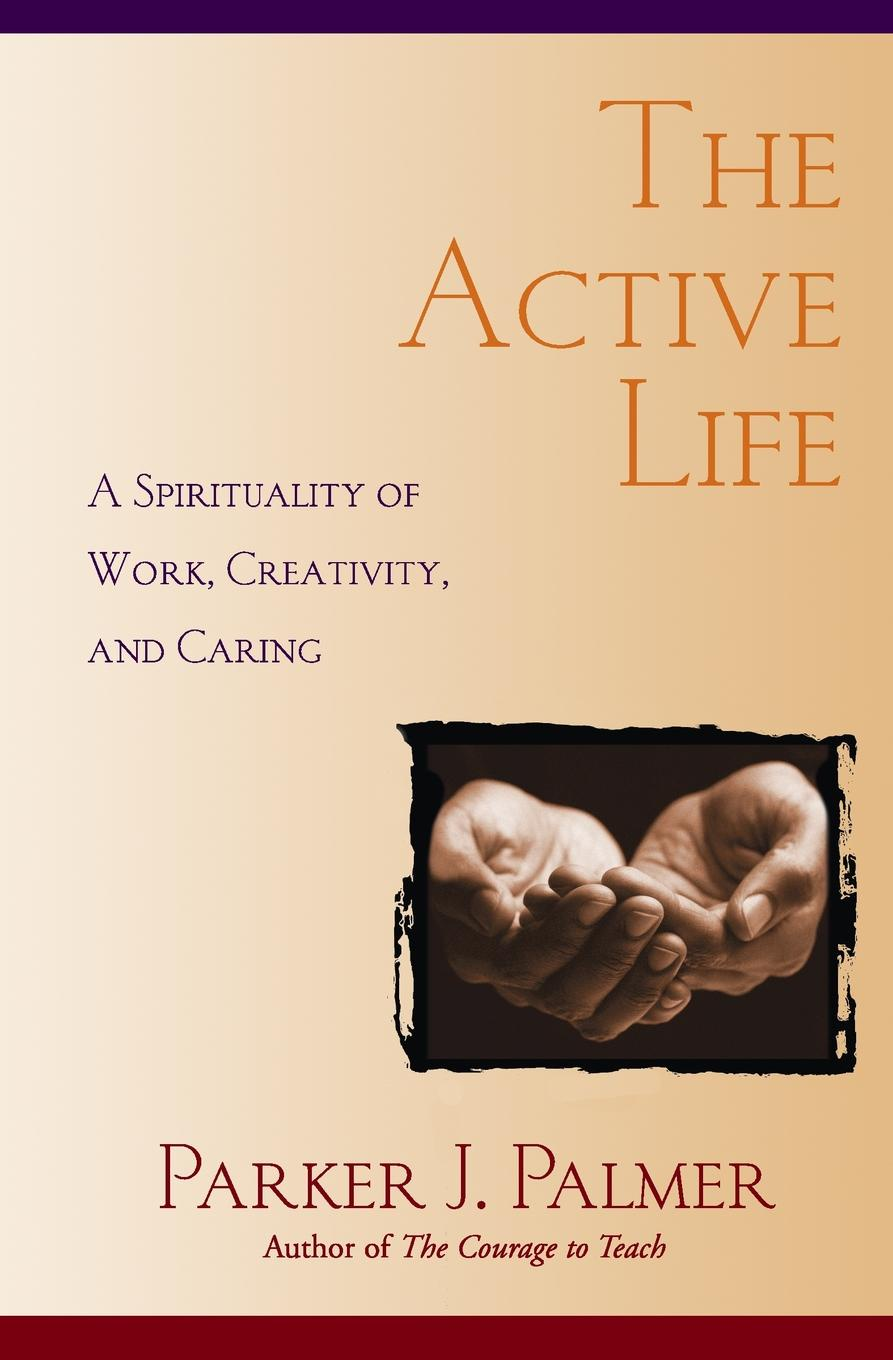 Parker J. Palmer The Active Life. A Spirituality of Work, Creativity, and Caring gregory j laughery living spirituality illuminating the path