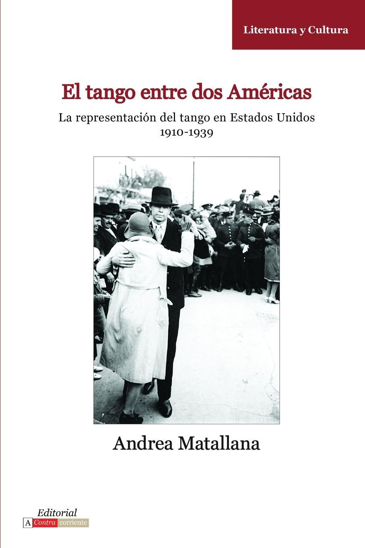 Andrea Matallana El Tango entre dos Americas. La representacion del tango en Estados Unidos, 1910-1939 estados fallidos