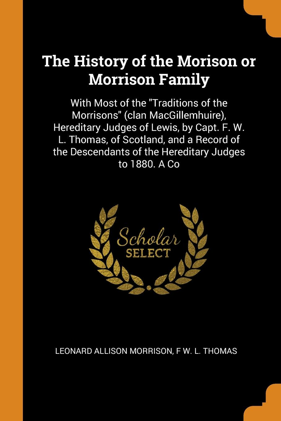 Leonard Allison Morrison, F W. L. Thomas The History of the Morison or Morrison Family. With Most of the Traditions of the Morrisons (clan MacGillemhuire), Hereditary Judges of Lewis, by Capt. F. W. L. Thomas, of Scotland, and a Record of the Descendants of the Hereditary Judges to 188... thomas j jenkins the judges of faith