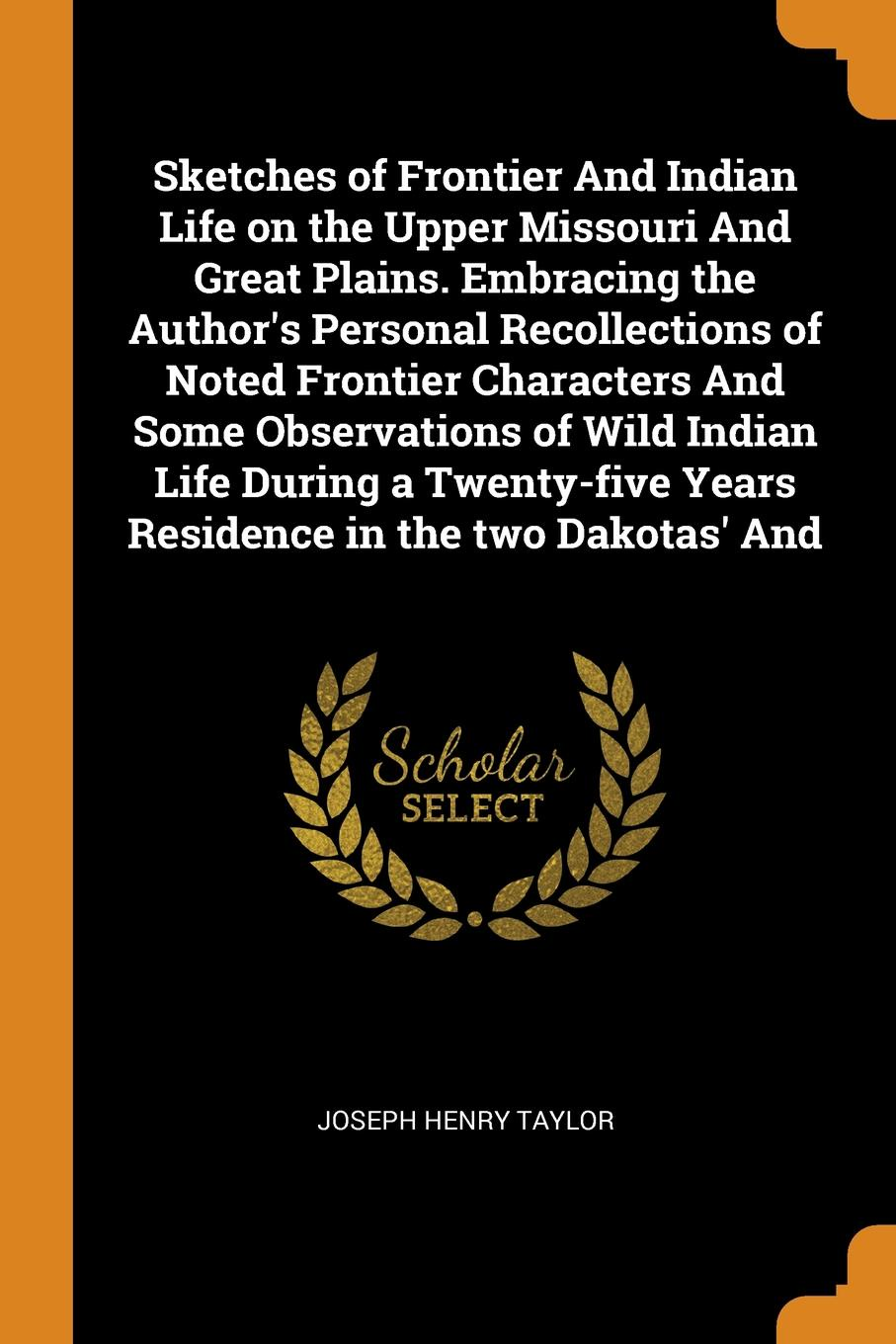 Joseph Henry Taylor Sketches of Frontier And Indian Life on the Upper Missouri Great Plains. Embracing Authors Personal Recollections Noted Characters Some Observations Wild During a Twenty-five Years Residence in two Dakot...