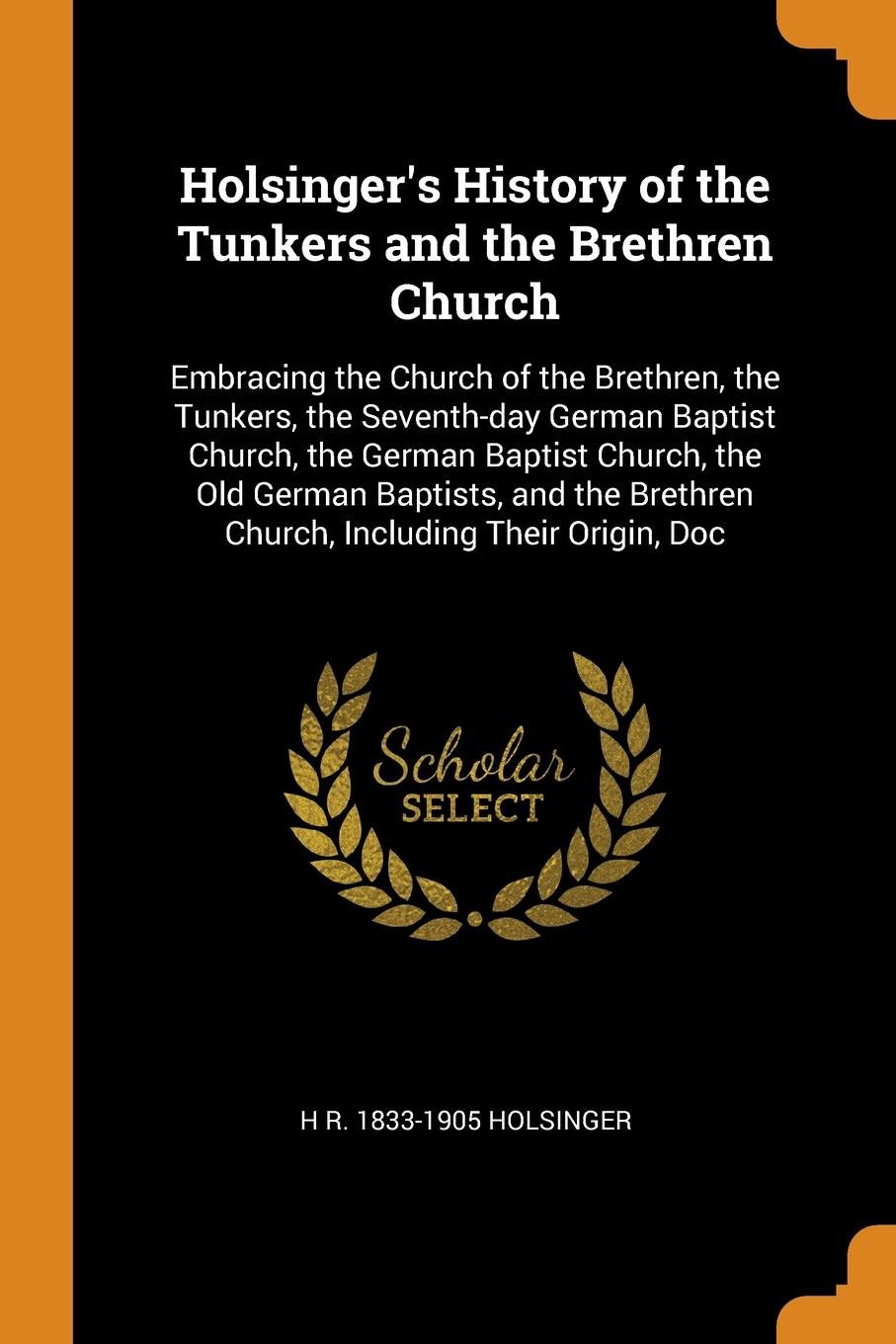 Фото - H R. 1833-1905 Holsinger Holsinger's History of the Tunkers and the Brethren Church. Embracing the Church of the Brethren, the Tunkers, the Seventh-day German Baptist Church, the German Baptist Church, the Old German Baptists, and the Brethren Church, Including Their Orig... julian roderick felix jones and the dawn of the brethren