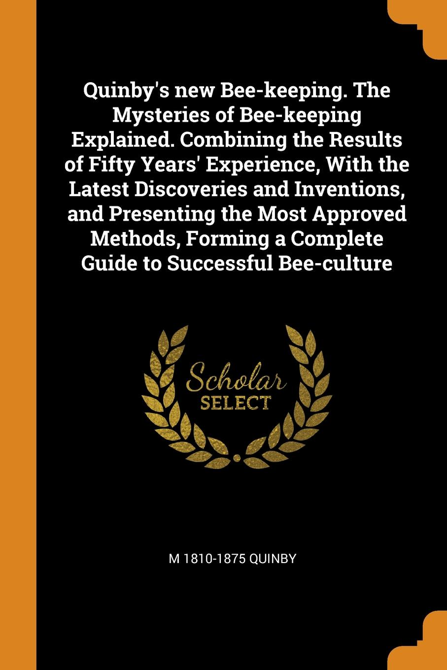 M 1810-1875 Quinby Quinby's new Bee-keeping. The Mysteries of Bee-keeping Explained. Combining the Results of Fifty Years' Experience, With the Latest Discoveries and Inventions, and Presenting the Most Approved Methods, Forming a Complete Guide to Successful Bee-cu... a manual of bee keeping