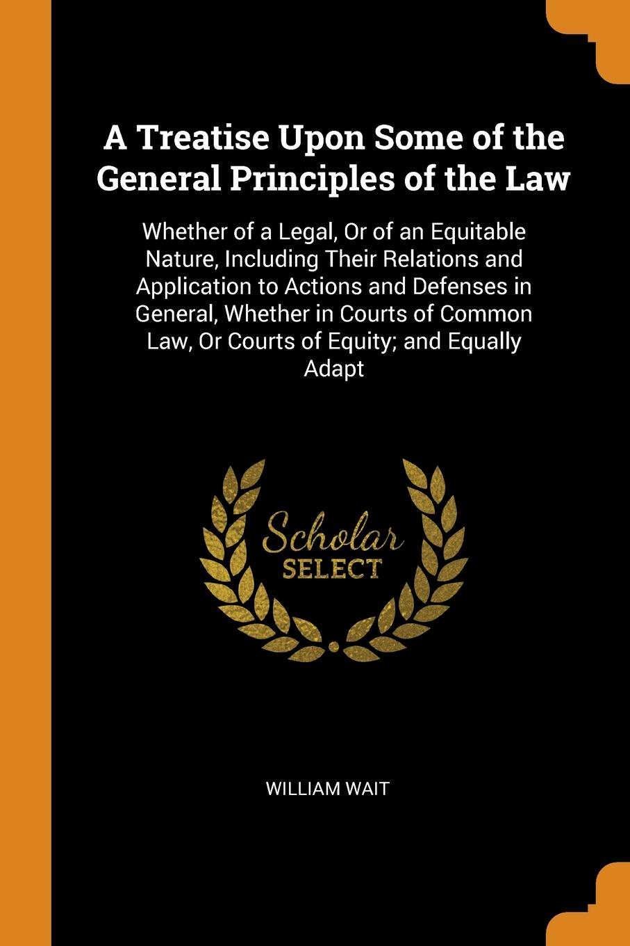 лучшая цена William Wait A Treatise Upon Some of the General Principles of the Law. Whether of a Legal, Or of an Equitable Nature, Including Their Relations and Application to Actions and Defenses in General, Whether in Courts of Common Law, Or Courts of Equity; and Equal...