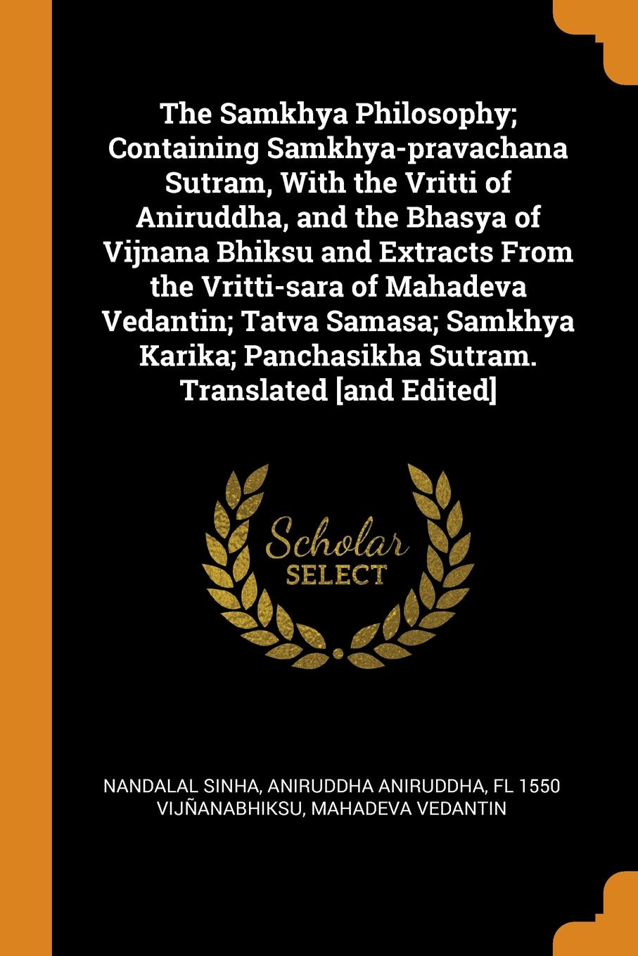 Nandalal Sinha, Aniruddha Aniruddha, fl 1550 Vijñanabhiksu The Samkhya Philosophy; Containing Samkhya-pravachana Sutram, With the Vritti of Aniruddha, and the Bhasya of Vijnana Bhiksu and Extracts From the Vritti-sara of Mahadeva Vedantin; Tatva Samasa; Samkhya Karika; Panchasikha Sutram. Translated .and ... samkhya philosophy a generic view