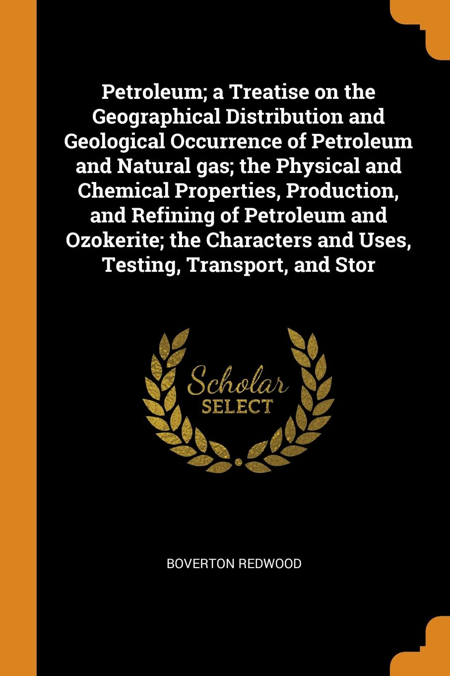 лучшая цена Boverton Redwood Petroleum; a Treatise on the Geographical Distribution and Geological Occurrence of Petroleum and Natural gas; the Physical and Chemical Properties, Production, and Refining of Petroleum and Ozokerite; the Characters and Uses, Testing, Transport, ...