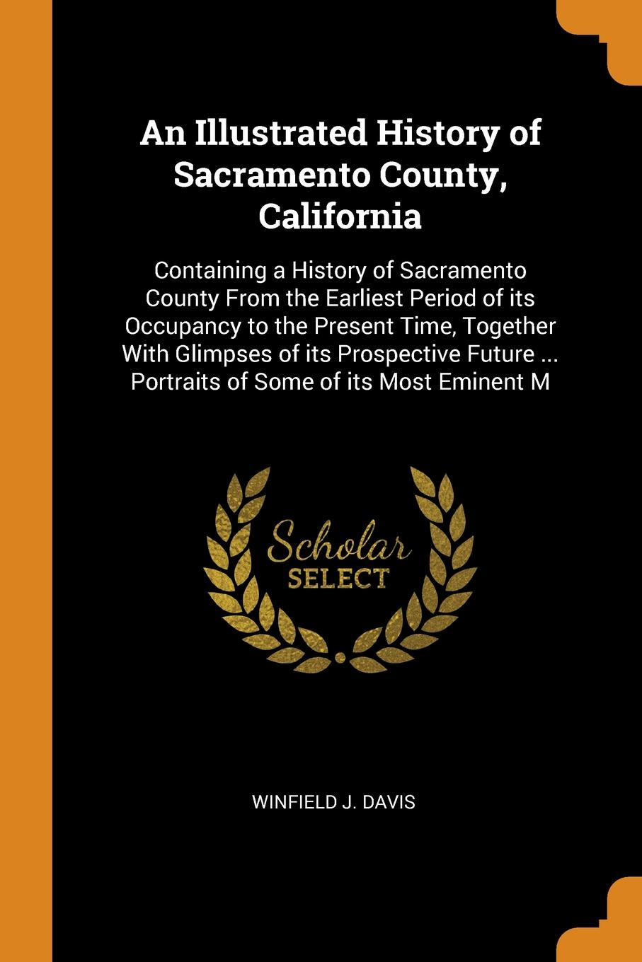 An Illustrated History of Sacramento County, California. Containing a History of Sacramento County From the Earliest Period of its Occupancy to the Present Time, Together With Glimpses of its Prospective Future ... Portraits of Some of its Most Em...