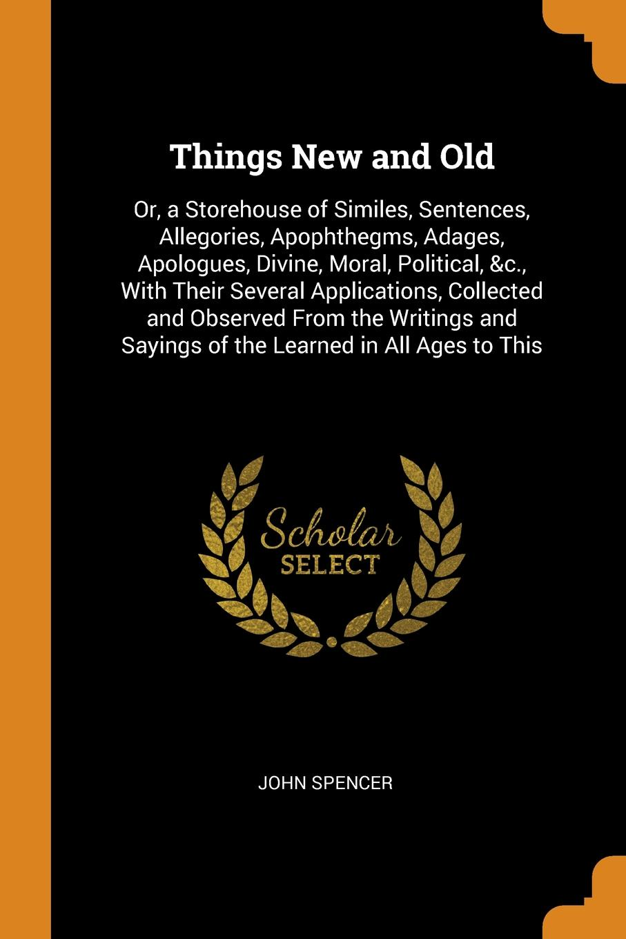 Things New and Old. Or, a Storehouse of Similes, Sentences, Allegories, Apophthegms, Adages, Apologues, Divine, Moral, Political, &c., With Their Several Applications, Collected and Observed From the Writings and Sayings of the Learned in All Ages...