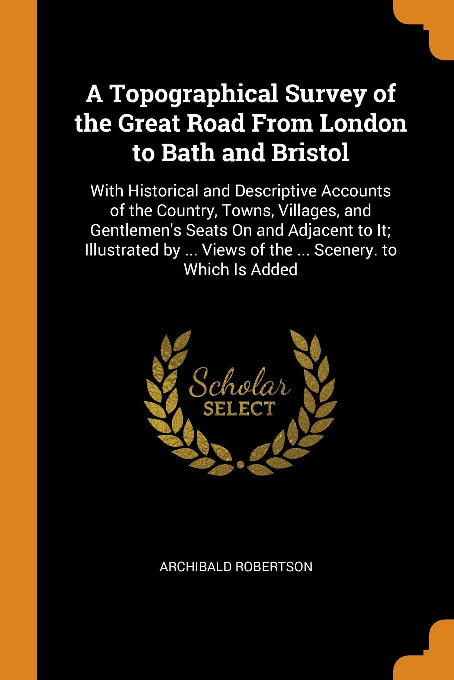 "A Topographical Survey of the Great Road From London to Bath and Bristol. With Historical and Descriptive Accounts of the Country, Towns, Villages, and Gentlemen's Seats On and Adjacent to It; Illustrated by ... Views of the ... Scenery. to Which ... Книга""A Topographical Survey of the Great Road From London..."