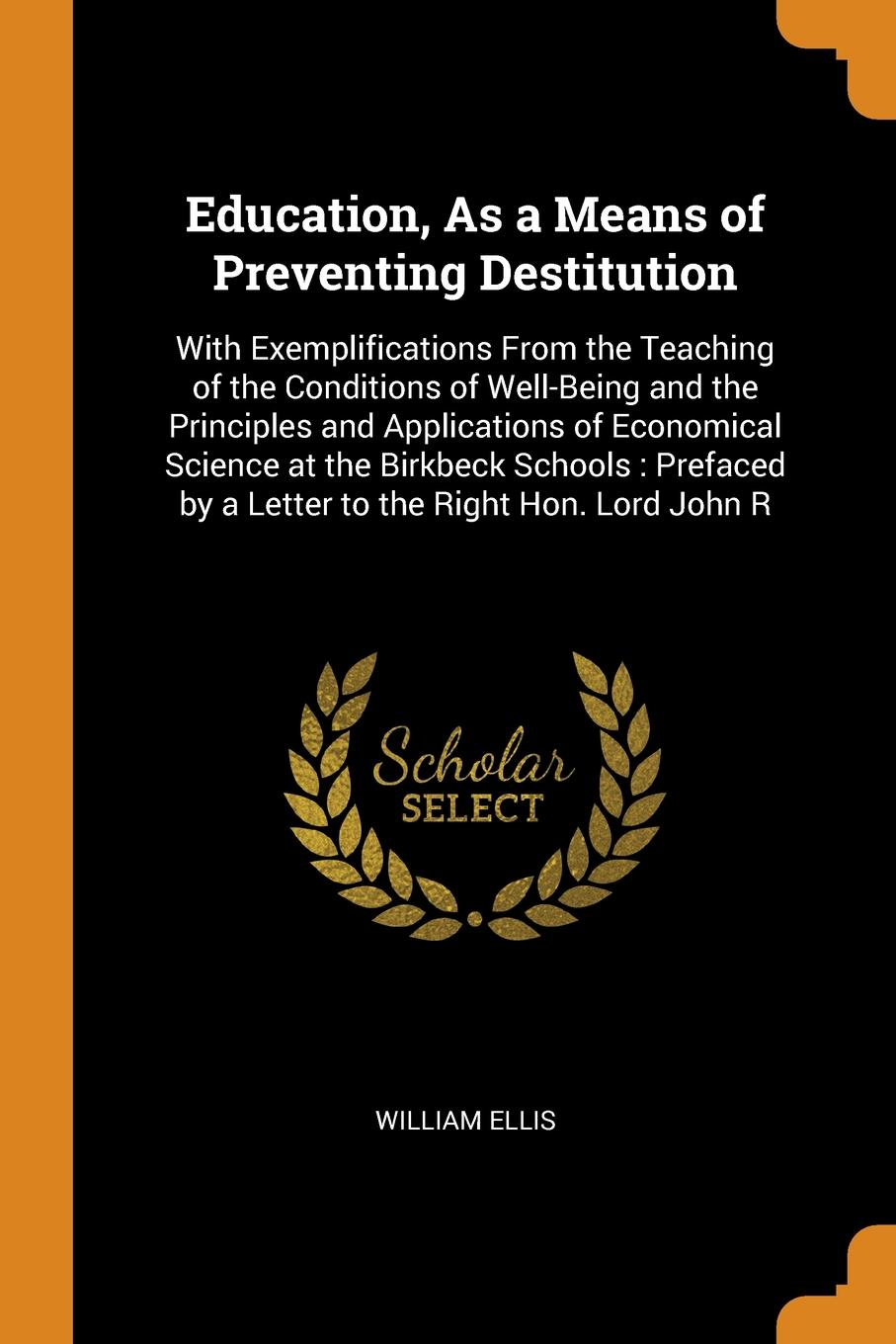 Education, As a Means of Preventing Destitution. With Exemplifications From the Teaching of the Conditions of Well-Being and the Principles and Applications of Economical Science at the Birkbeck Schools : Prefaced by a Letter to the Right Hon. Lor...