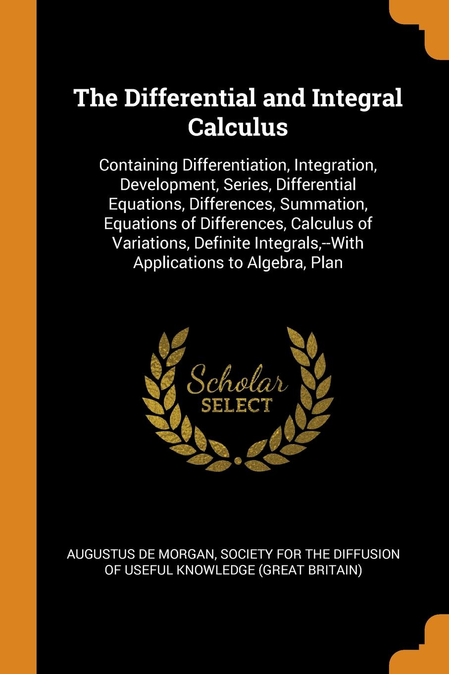 The Differential and Integral Calculus. Containing Differentiation, Integration, Development, Series, Differential Equations, Differences, Summation, Equations of Differences, Calculus of Variations, Definite Integrals,--With Applications to Algeb...