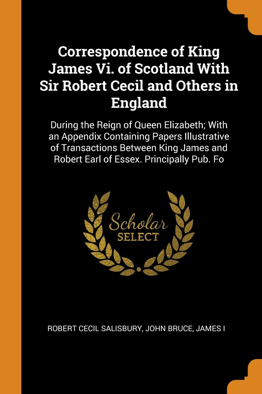 Robert Cecil Salisbury, John Bruce, James I Correspondence of King James Vi. of Scotland With Sir Robert Cecil and Others in England. During the Reign of Queen Elizabeth; With an Appendix Containing Papers Illustrative of Transactions Between King James and Robert Earl of Essex. Principally... стоимость