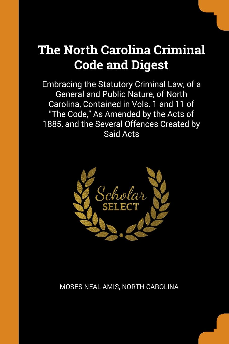 цена на Moses Neal Amis, North Carolina The North Carolina Criminal Code and Digest. Embracing the Statutory Criminal Law, of a General and Public Nature, of North Carolina, Contained in Vols. 1 and 11 of The Code, As Amended by the Acts of 1885, and the Several Offences Created by Sa...