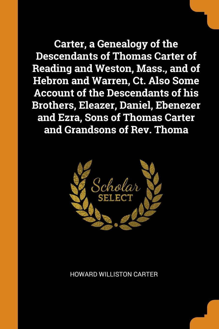 Howard Williston Carter Carter, a Genealogy of the Descendants of Thomas Carter of Reading and Weston, Mass., and of Hebron and Warren, Ct. Also Some Account of the Descendants of his Brothers, Eleazer, Daniel, Ebenezer and Ezra, Sons of Thomas Carter and Grandsons of Re... redington carter john redington of topsfield massachusetts and some of his descendants with notes on the wales family