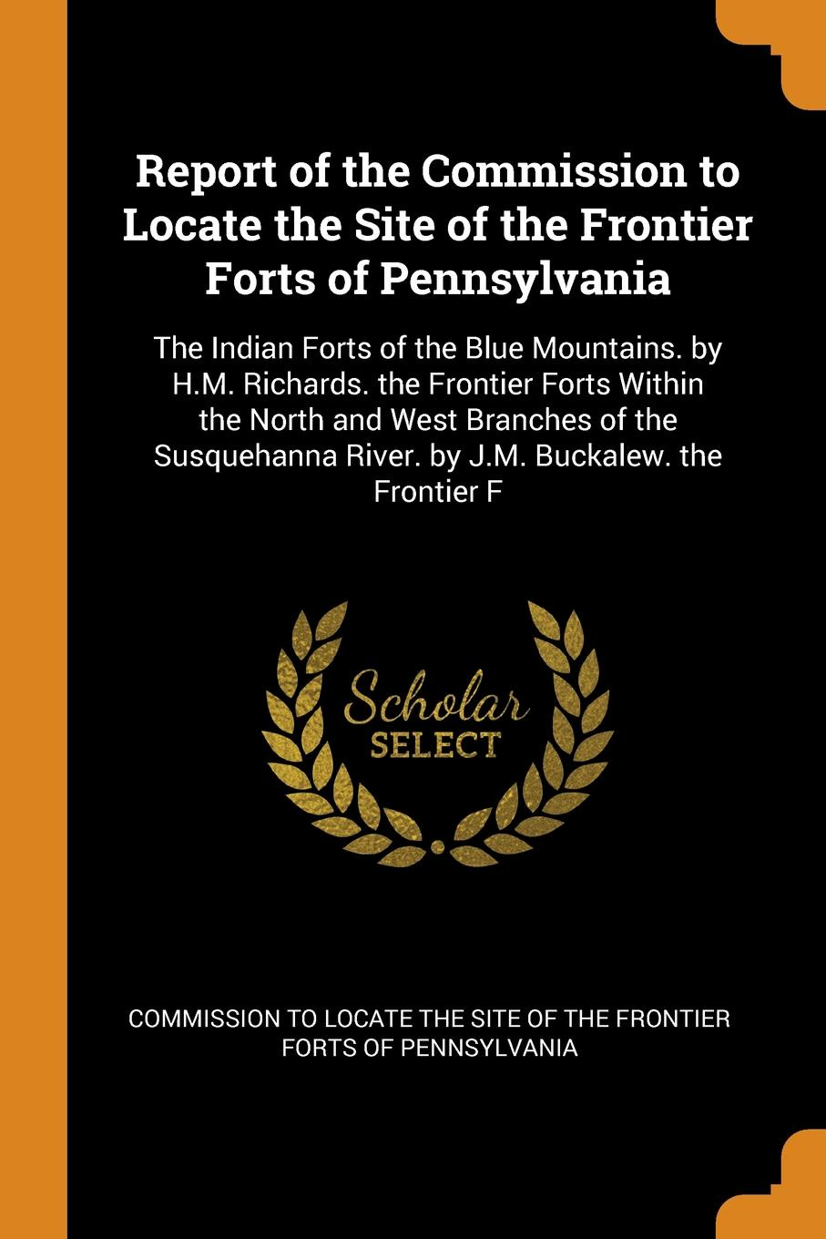 Report of the Commission to Locate Site Frontier Forts Pennsylvania. The Indian Blue Mountains. by H.M. Richards. Within North and West Branches Susquehanna River. J.M. Buckalew. Fron...