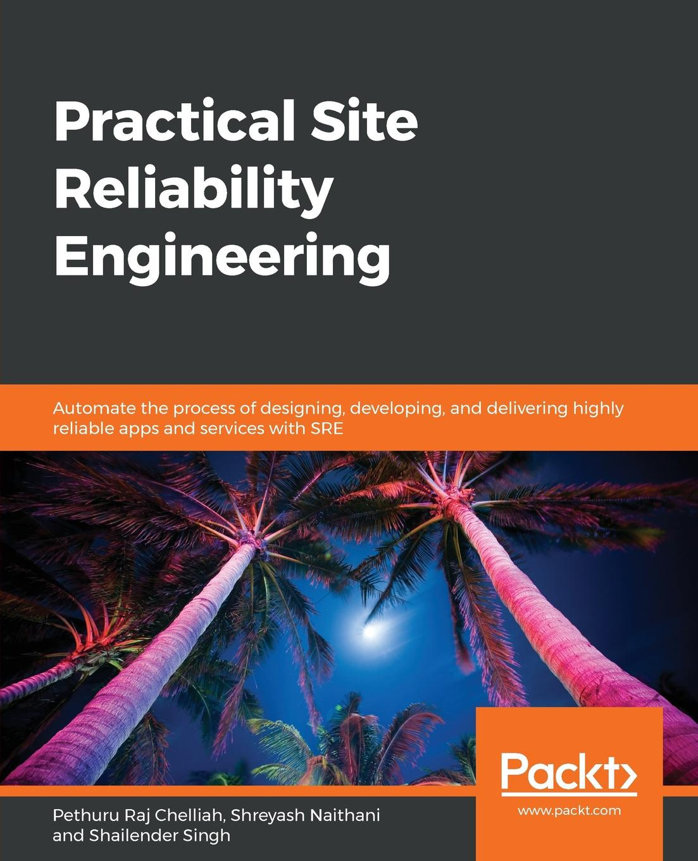 Pethuru Raj Chelliah, Shreyash Naithani, Shailender Singh Practical Site Reliability Engineering