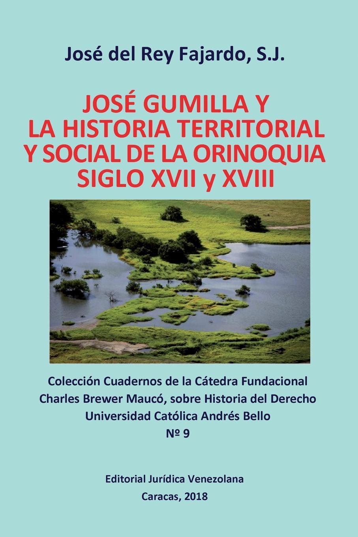 JOSE GUMILLA Y LA HISTORIA TERRITORIAL Y SOCIAL DE LA ORINOQUIA. SIGLOS XVI y XVII. S.j. Jos? DEL REY FAJARDO