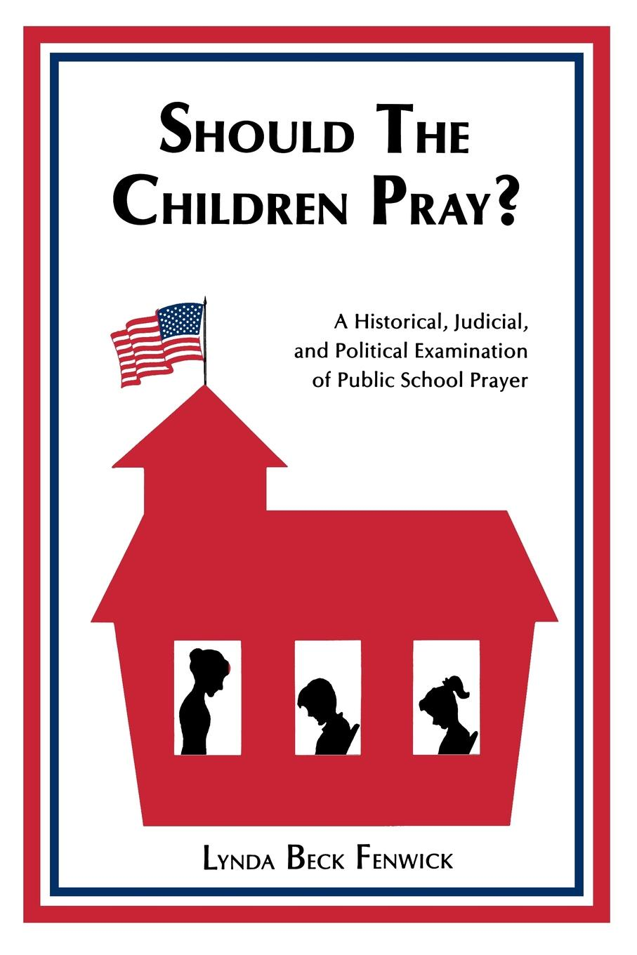Should the Children Pray?. A Historical, Judicial, and Political Examination of Public School Prayer. Lynda B. Fenwick