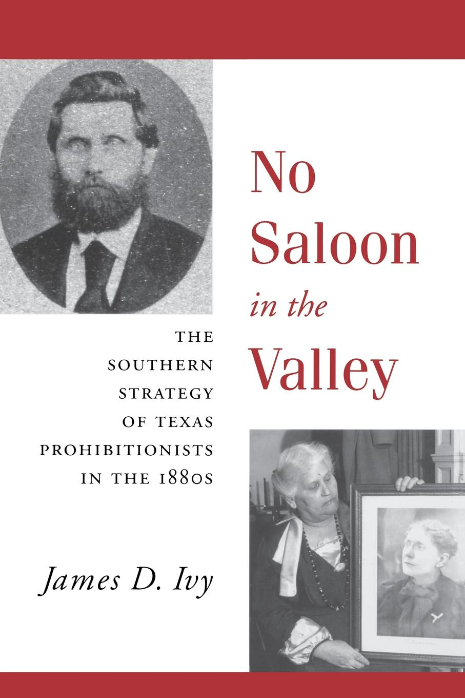 No Saloon in the Valley. The Southern Strategy of Texas Prohibitions in the 1800s. James D. Ivy