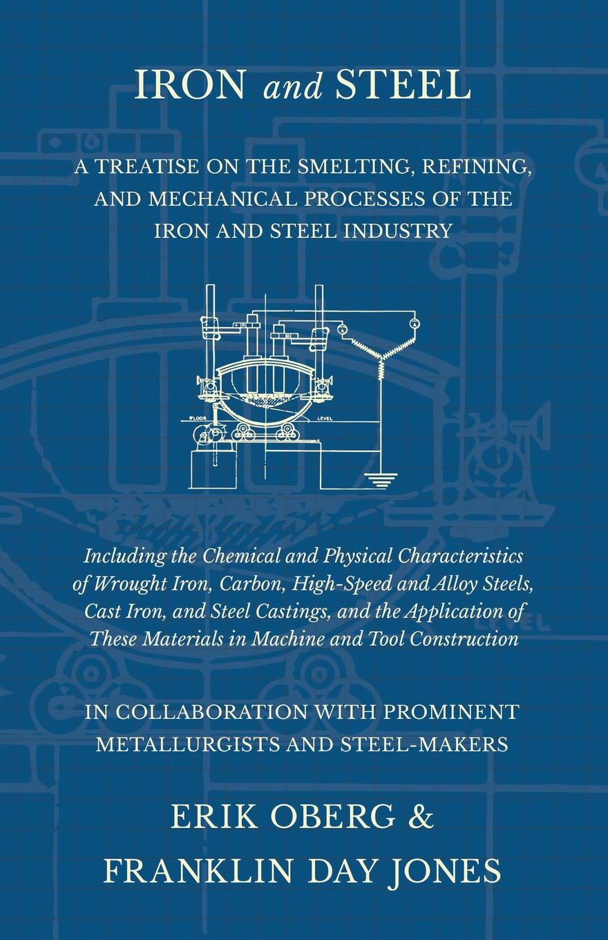 Erik Oberg, Franklin Day Jones Iron and Steel - A Treatise on the Smelting, Refining, Mechanical Processes of Industry, Including Chemical Physical Characteristics Wrought Iron, Carbon, High-Speed Alloy Steels, Cast Castings...