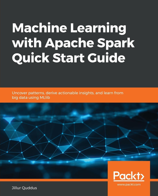 Jillur Quddus Machine Learning with Apache Spark Quick Start Guide