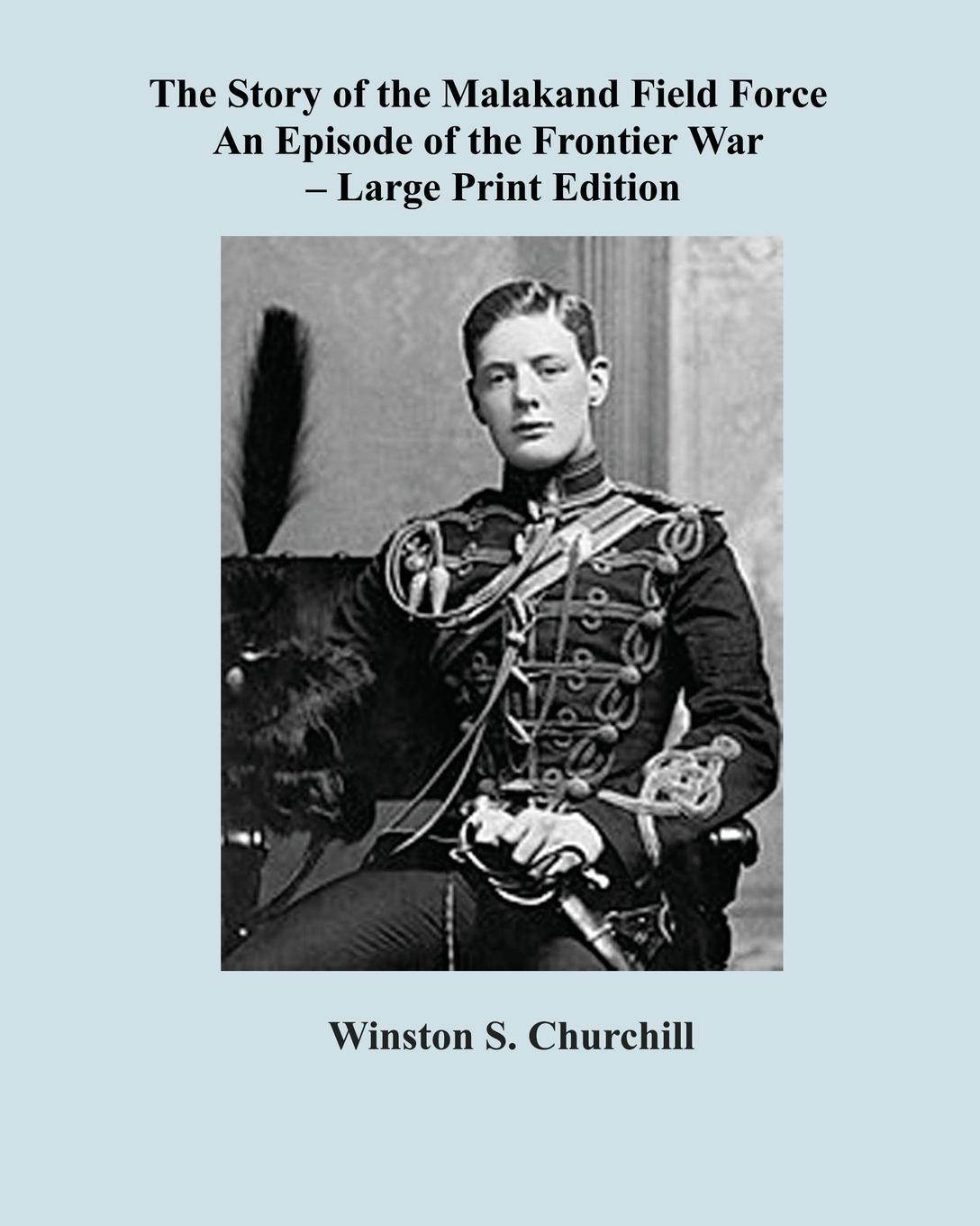 The Story of the Malakand Field Force - Large Print Edition. Winston Spencer Churchill, Sam Sloan