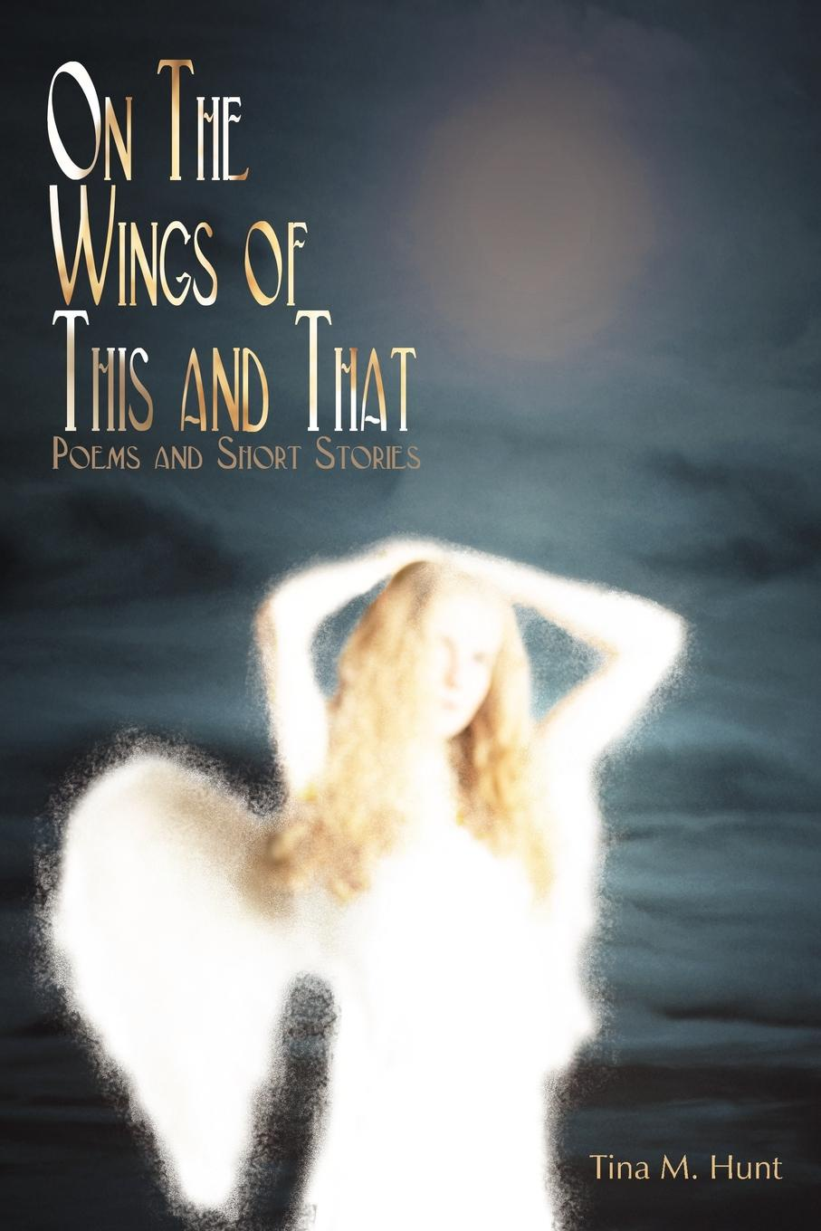 On The Wings Of This And That. Poems  and  Short Stories. Tina M. Hunt