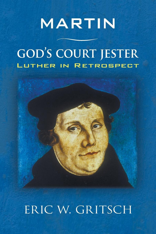 купить Eric W. Gritsch Martin - God's Court Jester. Luther in Retrospect по цене 2977 рублей