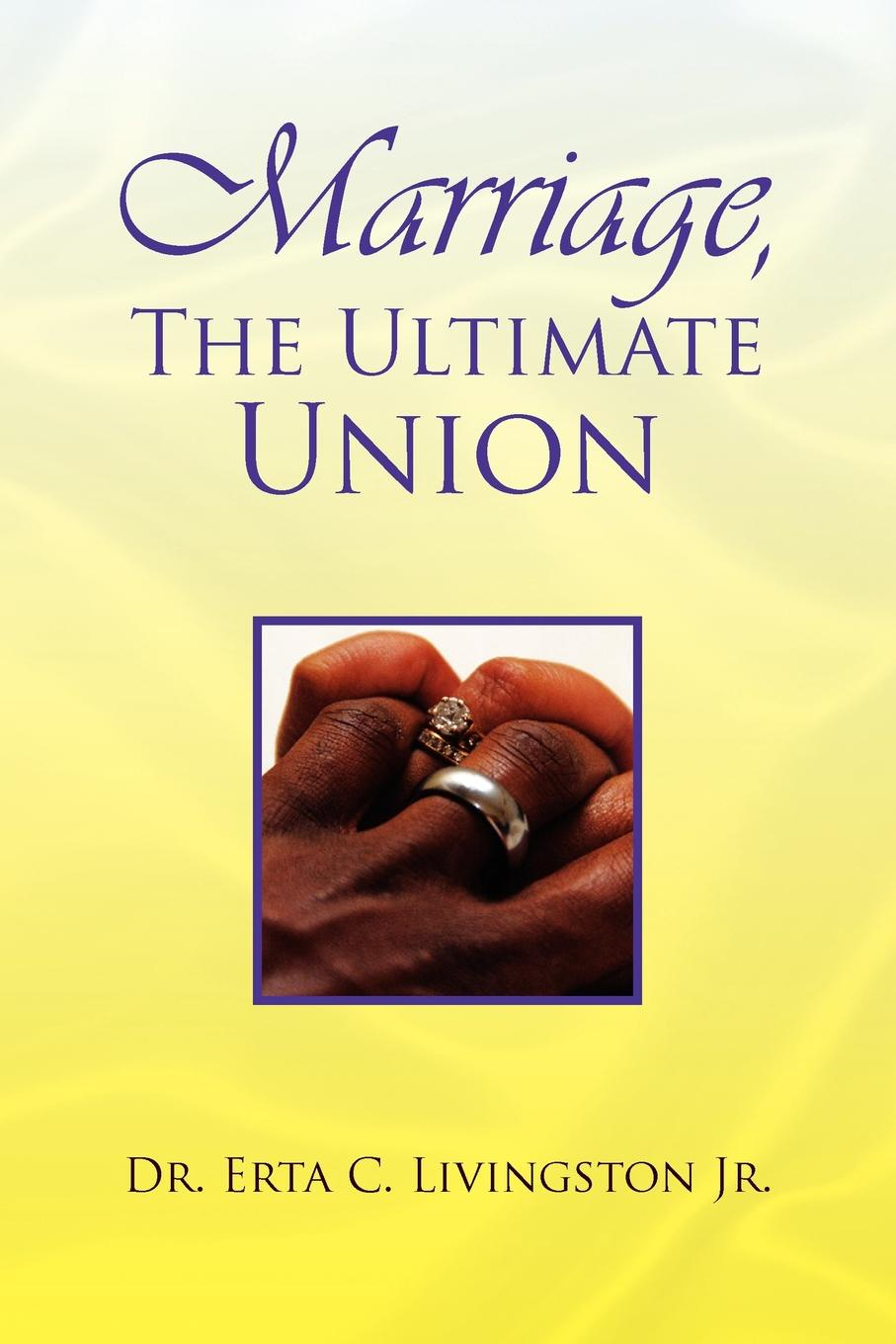Marriage, the Ultimate Union. Erta C. Jr. Livingston, Dr Erta C. Jr. Livingston