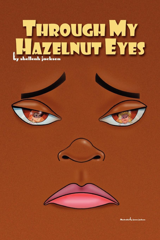 Through My Hazelnut Eyes. Shelleah Jackson