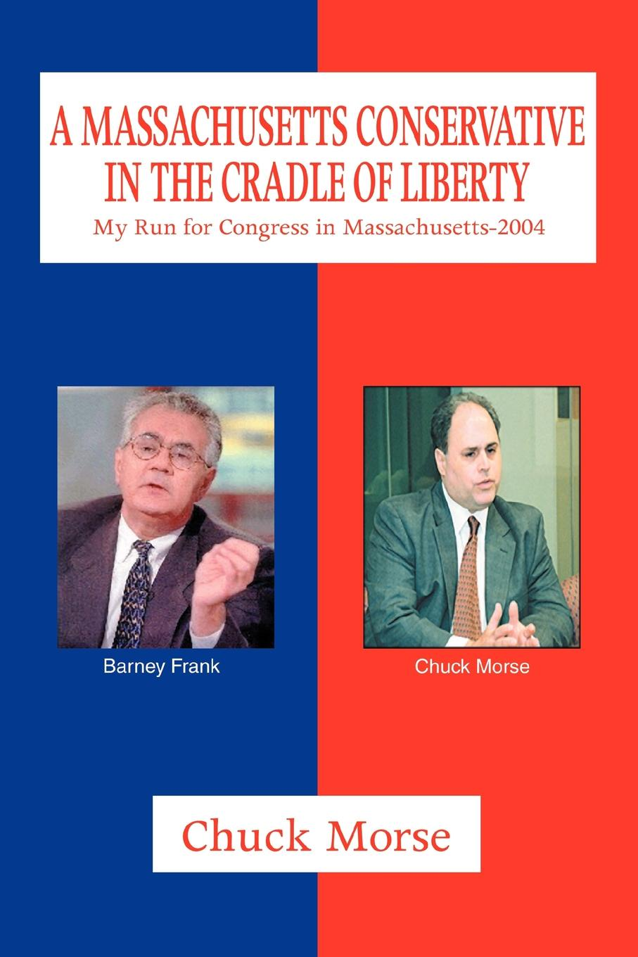 A Massachusetts Conservative in the Cradle of Liberty. My Run for Congress in Massachusetts-2004. Chuck Morse