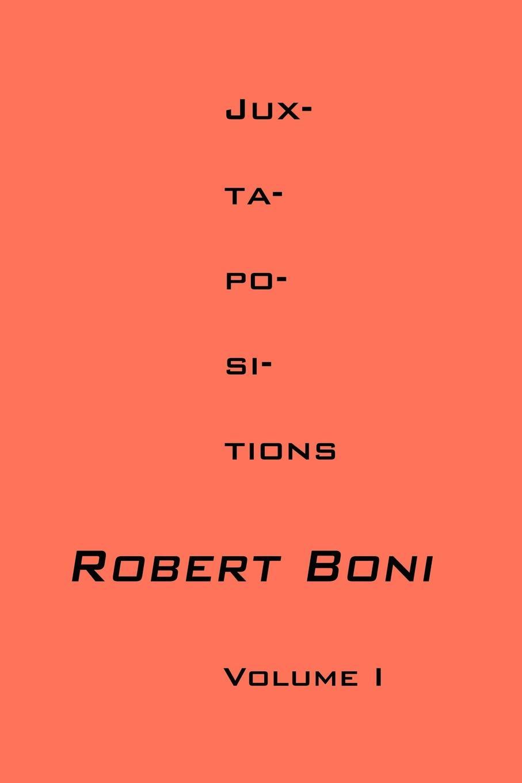 Jux-ta-po-si-tions Volume I. Robert Boni
