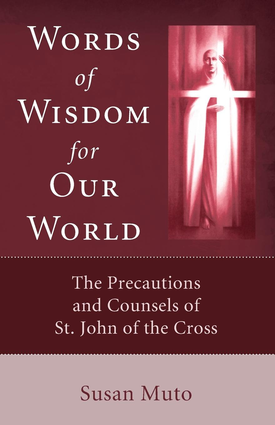 Susan Muto Words of Wisdom for Our World. The Precautions and Counsels of St. John of the Cross