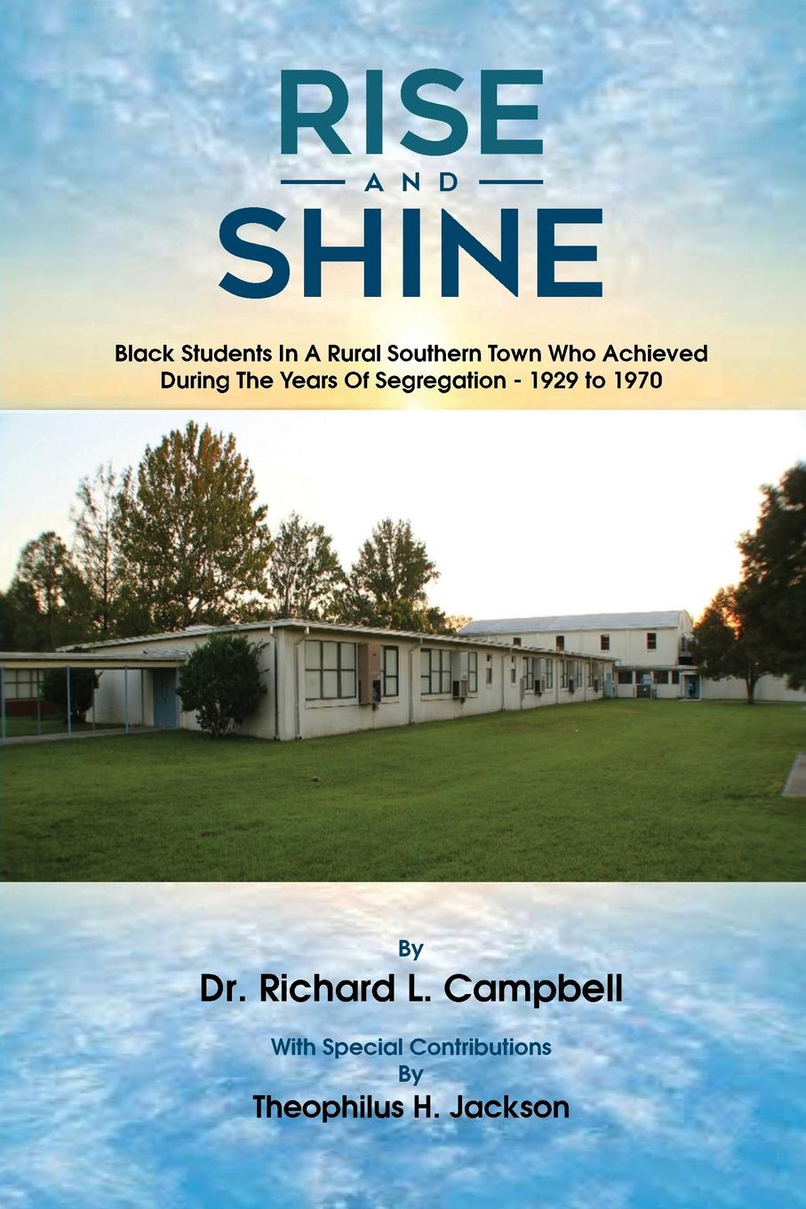 Rise And Shine. Black Students In A Rural Southern Town Who Achieved During The Years Of Segregation - 1929 to 1970. Dr. Richard L. Campbell