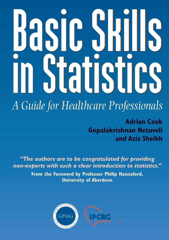Basic Skills in Statistics. A Guide for Healthcare Professionals. Adrian Cook, Gopalakrishnan Netuveli, Aziz Sheikh
