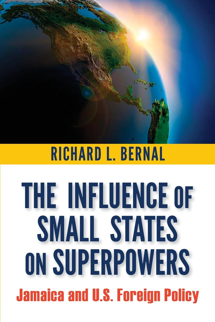 The Influence of Small States on Superpowers. Jamaica and U.S. Foreign Policy. Richard L. Bernal