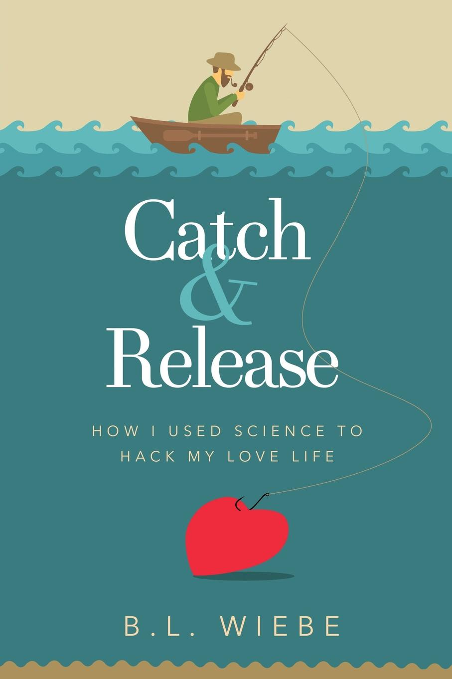 B.L. Wiebe Catch & Release. How I Used Science to Hack My Love Life недорого