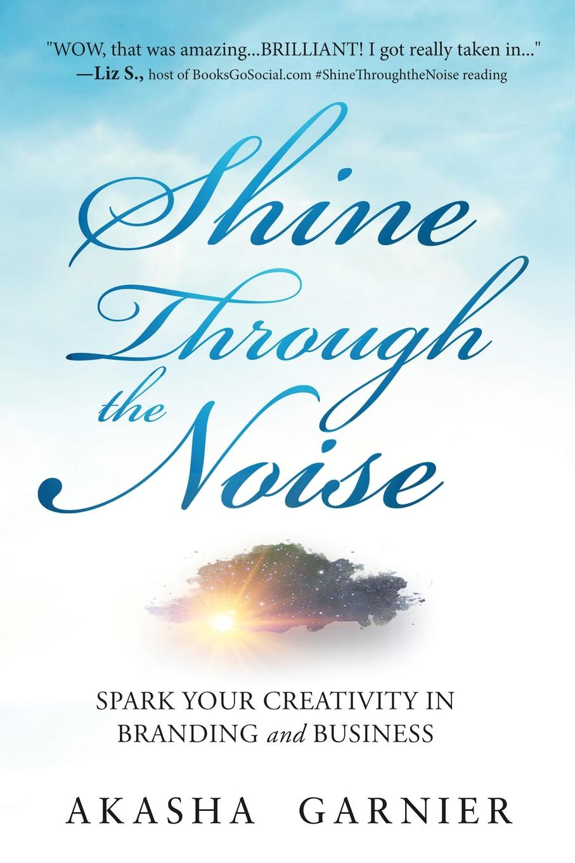 Akasha Garnier Shine Through The Noise. Spark Your Creativity in Branding and Business