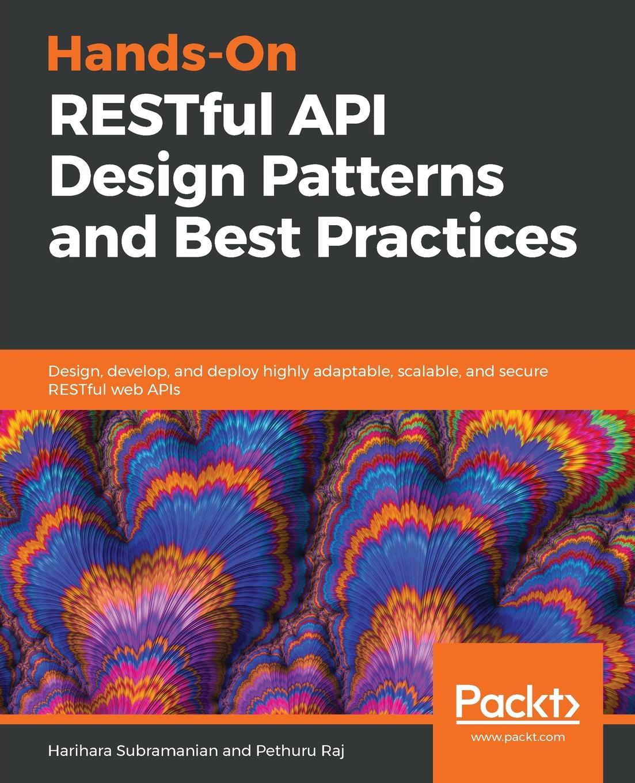 Harihara Subramanian, Pethuru Raj Hands-On RESTful API Design Patterns and Best Practices sanjay patni pro restful apis design build and integrate with rest json xml and jax rs