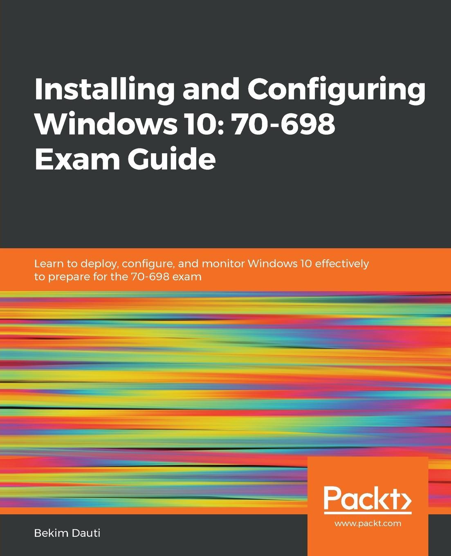 Фото - Bekim Dauti Installing and Configuring Windows 10. 70-698 Exam Guide william panek mcsa windows 10 study guide exam 70 698